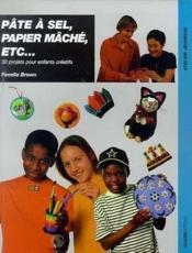 Pate A Sel, Papier Mache, Etc... 30 Projets Pour Enfants Creatifs - Couverture - Format classique