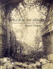 Le yucatán est ailleurs ; expéditions photographiques de désiré charmay - Intérieur - Format classique