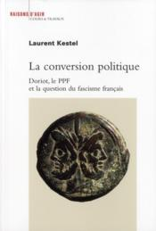 Vente livre :  La conversion politique ; Doriot, le ppf et la question du fascisme français  - Laurent Kestel
