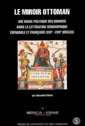 Le miroir ottoman ; une image politique des hommes dans la littérature géographique espagnole et française (XVIe-XVIIe siècles) - Couverture - Format classique