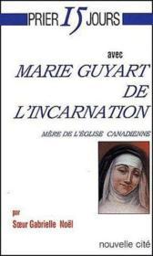 Prier 15 Jours Avec ; Marie Guyart De L'Incarnation, Mère De L'Eglise Canadienne - Couverture - Format classique