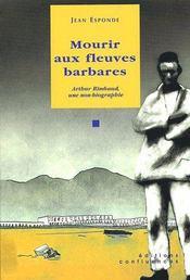 Mourir aux fleuves barbares ; Arthur Rimbaud, une non-biographie - Couverture - Format classique