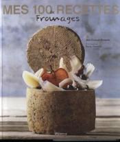 Mes 100 recettes de fromages - Couverture - Format classique