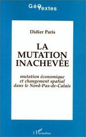 La mutation inachevée ; mutation économique et changement spatial dans le nord-pas-de-calais - Intérieur - Format classique