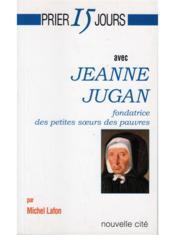Prier 15 Jours Avec ; Jeanne Jugan, Fondatrice Des Petites Soeurs Des Pauvres - Couverture - Format classique