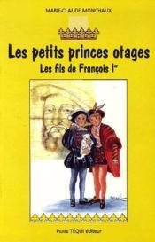 Les Petits Princes Otages - Les Fils De Francois Ier - Couverture - Format classique
