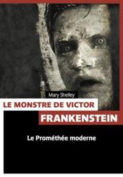 Le monstre de Victor Frankenstein ; le Prométhée moderne  - Mary Shelley - Mary Wollstonecraft Shelley