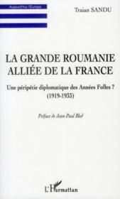 La grande Roumanie alliée de la France ; une péripétie diplomatique des années folles ? (1919-1933) - Couverture - Format classique