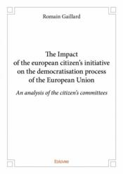 Vente livre :  The Impact of the european citizen's initiative on the democratisation process of the European Union  - Romain Gaillard