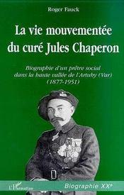 La Vie Mouvementee Du Cure Jules Chaperon ; Biographie D'Un Pretre Social Dans La Haute Vallee De L'Artuby 1877-1951 - Intérieur - Format classique