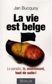 La vie est belge ; le paradis, là, maintenant, tout de suite - Couverture - Format classique