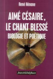 Aimé Césaire ; le chant blesse ; biologie et poétique - Couverture - Format classique