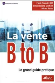Vente livre :  La vente B to B ; le grand guide pratique  - Ramis Michel - Rouault/Grand Clemen - Frank Rouault - Renaud Grand-Clement - Michel Ramis