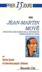 Prier 15 jours avec Jean-Martin Moyë ; fondateur des soeurs de la providence missionnaire en Chine - Couverture - Format classique