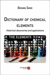 Vente livre :  Dictionary of chemical elements ; historical discoveries and applications  - Oussama Sayadi