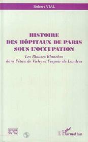 Histoire des hôpitaux de Paris sous l'occupation ; les blouses blanches dans l'étau de Vichy et l'espoir de Londres - Intérieur - Format classique