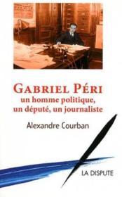 Gabriel Péri ; un homme politique, un député, un journaliste - Couverture - Format classique