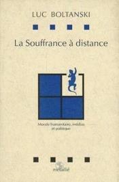 Souffrance A Distance : Morale Humanitaire, Medias Et Politique (La) - Couverture - Format classique