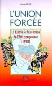 L'union forcée ; la Croatie et la création de l'Etat yougoslave (1918) - Couverture - Format classique