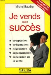 Je Vends Avec Succès. Prospection, Présentation, Négociation, Argumentation, Conclusion De La Vente - Couverture - Format classique