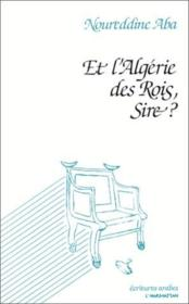 Et l'Algérie des rois, sire ? - Couverture - Format classique