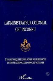 L'administrateur colonial, cet inconnu ; études historiques et sociologique d'une promotion de l'école nationale de la France d'Outre-Mer - Couverture - Format classique