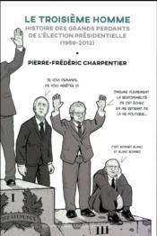 Le troisième homme ; histoire des grands perdants du premier tour de la présidentielle (1965-2012) - Couverture - Format classique
