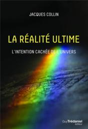 Vente livre :  La réalité ultime ; l'intention cachée de l'unvivers  - Jacques Collin