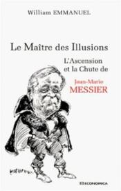 Vente livre :  Le Maitre Des Illusions ; L'Ascension Et La Chute De Jean-Marie Messier  - William Emmanuel