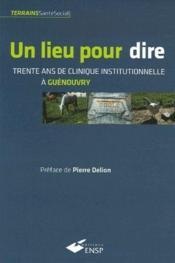 Un lieu pour dire ; trente ans de clinique institutionnelle à Guénouvry - Couverture - Format classique