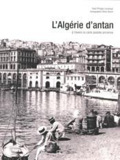 L'Algérie d'antan ; l'Algérie à travers la carte postale ancienne - Couverture - Format classique