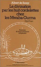 La divination par les huit cordelettes chez les Mwaba-Gurma (Nord Togo) t.1 ; esquisse de leur croyances religieuses - Couverture - Format classique