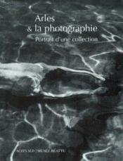 Arles Et La Photographie ; Portrait D'Une Collection - Couverture - Format classique