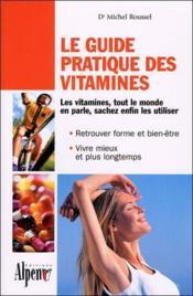Le guide pratique des vitamines ; les vitamines, tout le monde en parle, sachez enfin les utiliser - Couverture - Format classique