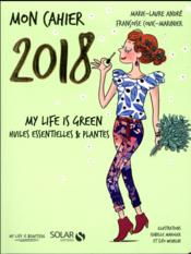 Vente livre :  MON CAHIER ; my life is green ; huiles essentielles & plantes (édition 2018)  - Couic-Marinier F. - Francoise Couic-Marinier - Marie-Laure Andre - Isabelle Maroger - Cleo Wehrlin