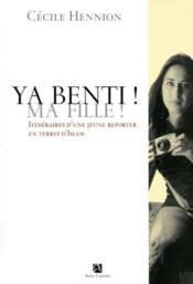 Ya Benti ! Ma Fille ! ; Itinéraire D'Une Jeune Reporter En Terres D'Islam - Couverture - Format classique