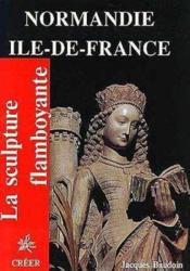 Normandie, Ile-de-France ; la sculpture flamboyante - Couverture - Format classique