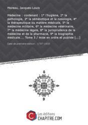 Medecine: contenant:1°l'hygiene, 2° lapathologie,3° lasemeiotiqueetla nosologie, 4° latherapeutiqueoumatieremedicale, 5° lamedecinemilitaire, 6° lamedecineveterinaire, 7° lamedecinelegale, 8° lajurisprudencedelamedecine etde lapharmacie,9° labiographiemedicale Tome 5 / mise enordreetpubliee parM.Vicq d'Azyr [etcontinuee parM.Moreau (de laSarthe)] [Edition de 1787-1830]