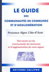 Le Guide Des Communautes De Communes Et D'Agglomeration Provence Alpes Cote-D'Azur ; Tout Savoir Sur Les Communautes De Communes Et D'Agglomeration De Votre Region - Couverture - Format classique