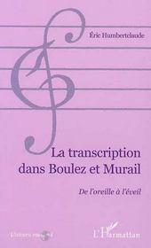 La Transcription Dans Boulez Et Murail ; De L'Oreille A L'Eveil - Intérieur - Format classique