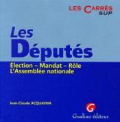 Les députés ; élection, mandat, rôle, l'assemblée nationale - Couverture - Format classique