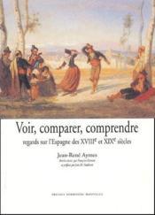 Voir, Comparer, Comprendre. Regards Sur L'Espagne Des Xviii Et Xix Siecles - Couverture - Format classique