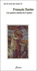 François Xavier ; les quatre saisons de l'apôtre - Couverture - Format classique