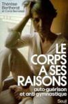 Corps A Ses Raisons. Auto-Guerison Et Anti-Gymnastique (Le)