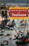 Guide des faits divers de Toulouse ; du Moyen Age à nos jours