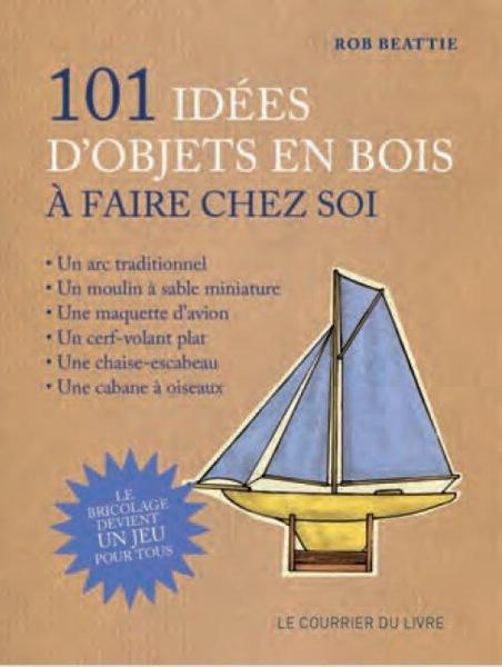 Livre 101 idees d 39 objets en bois a faire chez soi rob beattie - Activite manuelle a faire chez soi ...