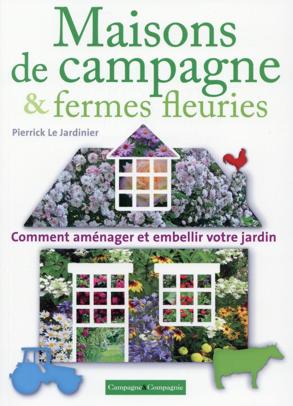 maisons de campagne fermes fleuries comment am nager et embellir votre jardin pierrick le. Black Bedroom Furniture Sets. Home Design Ideas