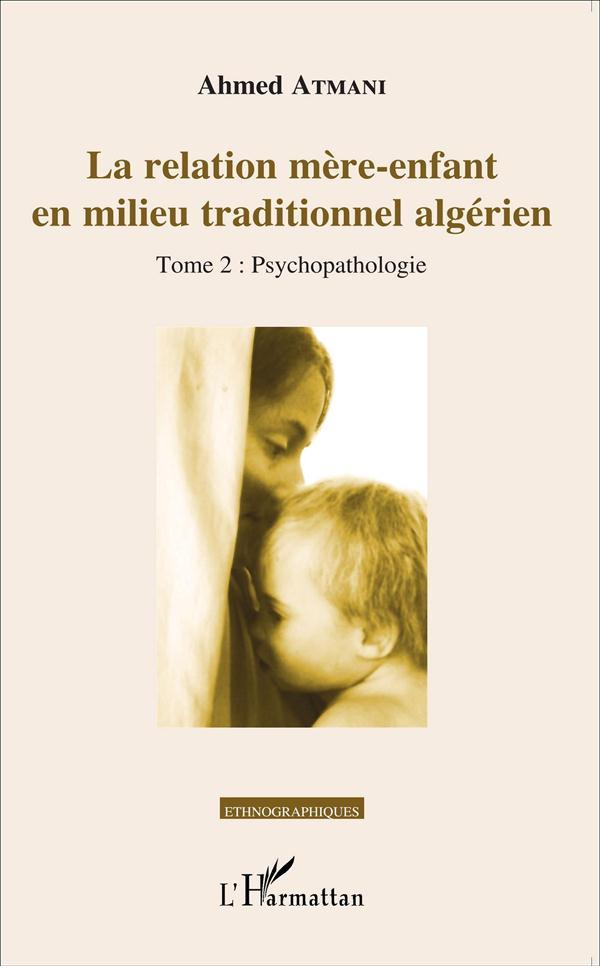 La relation mère-enfant en milieu traditionnel algerien t.2 ;  psychopathologie  - Ahmed Atmani
