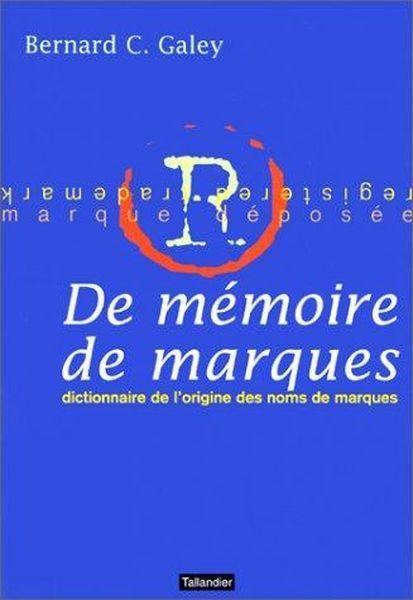 De memoire de marques dictionnaire de l'origine des noms de marques  - Galey Bernard C  - Bernard-Claude Galey
