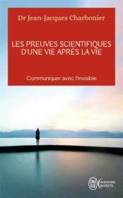 Les preuves scientifiques d'une vie après la vie ; communiquer avec l'invisible - Couverture - Format classique